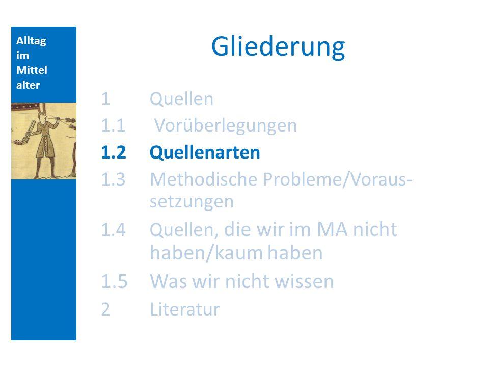 Alltag im Mittel alter Gliederung 1 Quellen 1.1 Vorüberlegungen 1.2 Quellenarten 1.3 Methodische Probleme/Voraus- setzungen 1.4 Quellen, die wir im MA nicht haben/kaum haben 1.5Was wir nicht wissen 2Literatur Aufbau der Vorlesungsstunde: