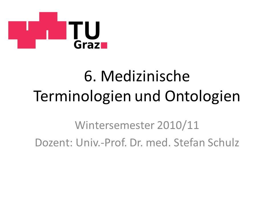 6. Medizinische Terminologien und Ontologien Wintersemester 2010/11 Dozent: Univ.-Prof. Dr. med. Stefan Schulz