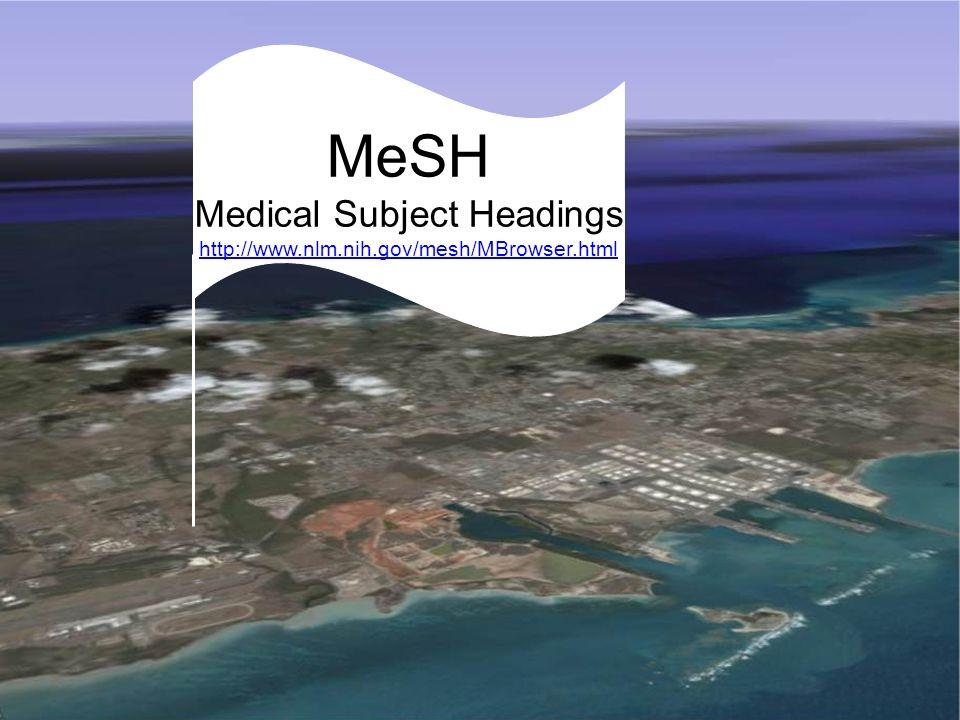 MeSH: Medical Subject Headings MeSH Medical Subject Headings http://www.nlm.nih.gov/mesh/MBrowser.html