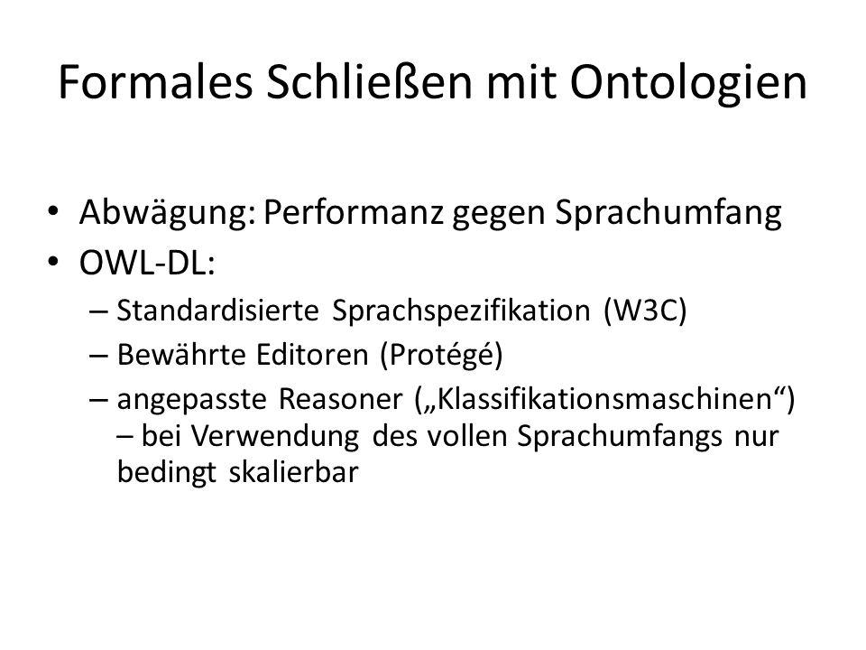 Formales Schließen mit Ontologien Abwägung: Performanz gegen Sprachumfang OWL-DL: – Standardisierte Sprachspezifikation (W3C) – Bewährte Editoren (Pro