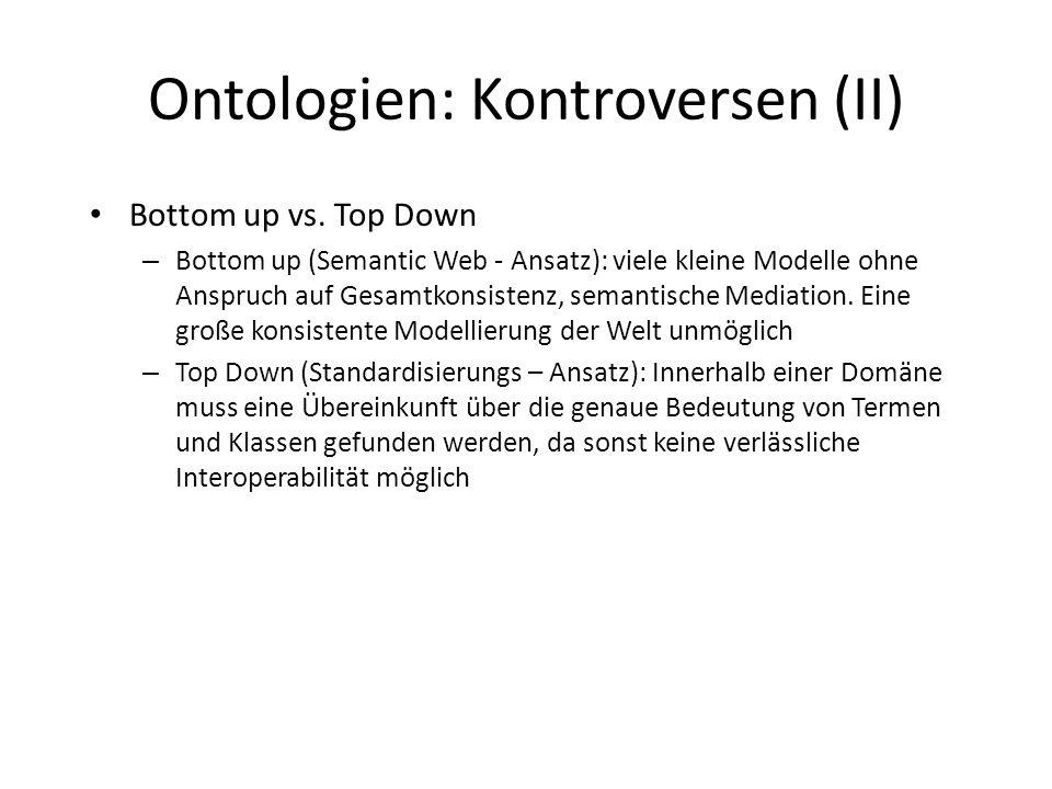 Ontologien: Kontroversen (II) Bottom up vs. Top Down – Bottom up (Semantic Web - Ansatz): viele kleine Modelle ohne Anspruch auf Gesamtkonsistenz, sem
