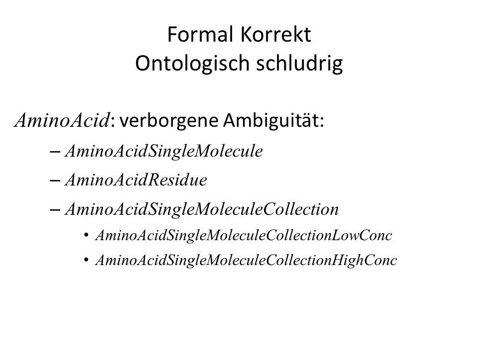 Formal Korrekt Ontologisch schludrig AminoAcid : verborgene Ambiguität: – AminoAcidSingleMolecule – AminoAcidResidue – AminoAcidSingleMoleculeCollecti