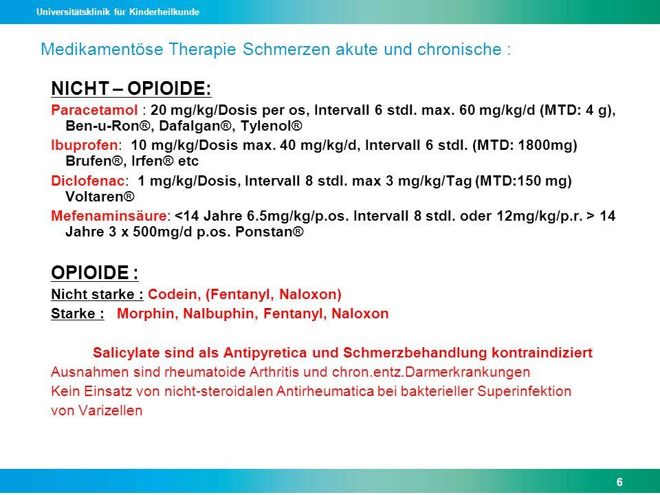 Universitätsklinik für Kinderheilkunde Medikamentöse Therapie Schmerzen akute und chronische : NICHT – OPIOIDE: Paracetamol : 20 mg/kg/Dosis per os, I