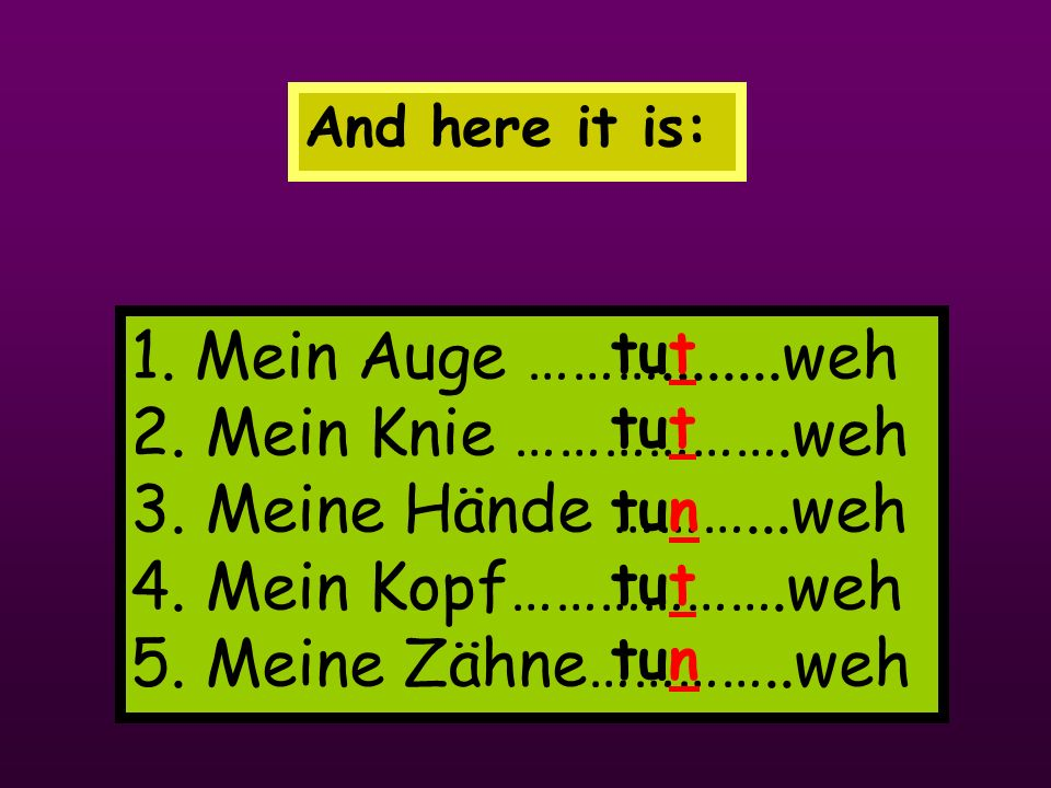 And here it is: 1.Mein Auge ………........weh 2. Mein Knie ……………….weh 3.