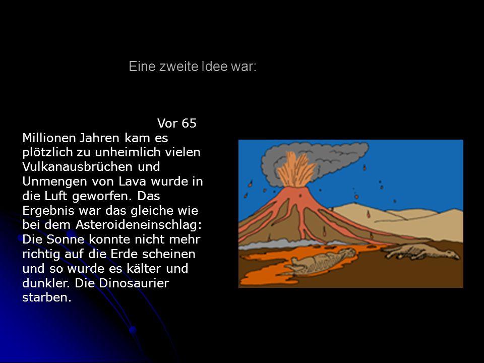 Vor 65 Millionen Jahren kam es plötzlich zu unheimlich vielen Vulkanausbrüchen und Unmengen von Lava wurde in die Luft geworfen. Das Ergebnis war das