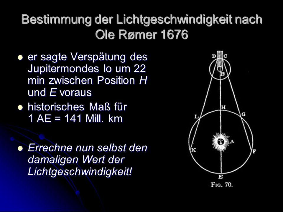 Bestimmung der Lichtgeschwindigkeit nach Ole Rømer 1676 er sagte Verspätung des Jupitermondes Io um 22 min zwischen Position H und E voraus er sagte Verspätung des Jupitermondes Io um 22 min zwischen Position H und E voraus historisches Maß für 1 AE = 141 Mill.