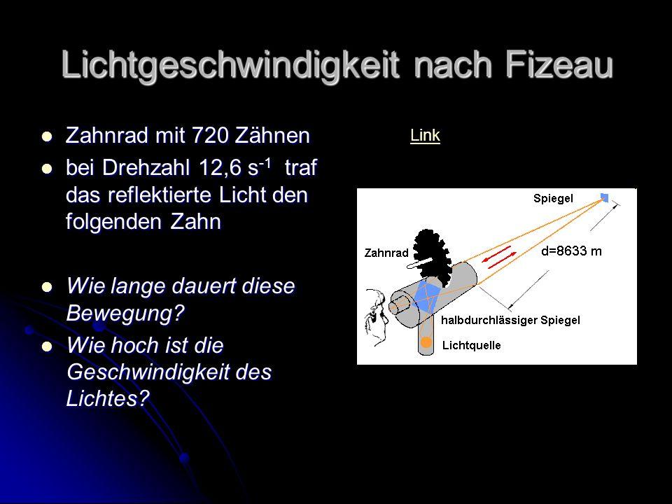 Lichtgeschwindigkeit nach Fizeau Zahnrad mit 720 Zähnen Zahnrad mit 720 Zähnen bei Drehzahl 12,6 s -1 traf das reflektierte Licht den folgenden Zahn bei Drehzahl 12,6 s -1 traf das reflektierte Licht den folgenden Zahn Wie lange dauert diese Bewegung.