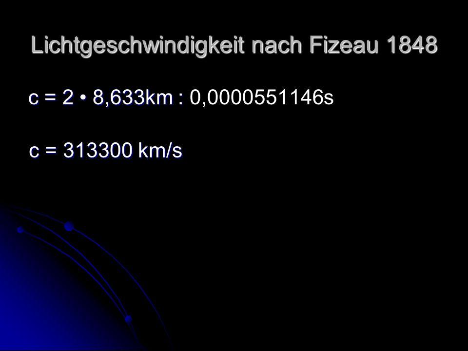 Lichtgeschwindigkeit nach Fizeau 1848 c = 2 8,633km : c = 2 8,633km : 0,0000551146s c = 313300 km/s