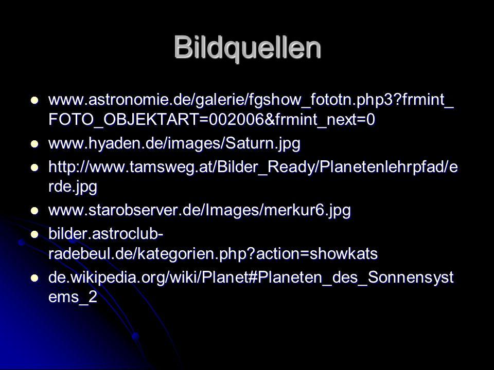 Bildquellen www.astronomie.de/galerie/fgshow_fototn.php3?frmint_ FOTO_OBJEKTART=002006&frmint_next=0 www.astronomie.de/galerie/fgshow_fototn.php3?frmint_ FOTO_OBJEKTART=002006&frmint_next=0 www.hyaden.de/images/Saturn.jpg www.hyaden.de/images/Saturn.jpg http://www.tamsweg.at/Bilder_Ready/Planetenlehrpfad/e rde.jpg http://www.tamsweg.at/Bilder_Ready/Planetenlehrpfad/e rde.jpg www.starobserver.de/Images/merkur6.jpg www.starobserver.de/Images/merkur6.jpg bilder.astroclub- radebeul.de/kategorien.php?action=showkats bilder.astroclub- radebeul.de/kategorien.php?action=showkats de.wikipedia.org/wiki/Planet#Planeten_des_Sonnensyst ems_2 de.wikipedia.org/wiki/Planet#Planeten_des_Sonnensyst ems_2