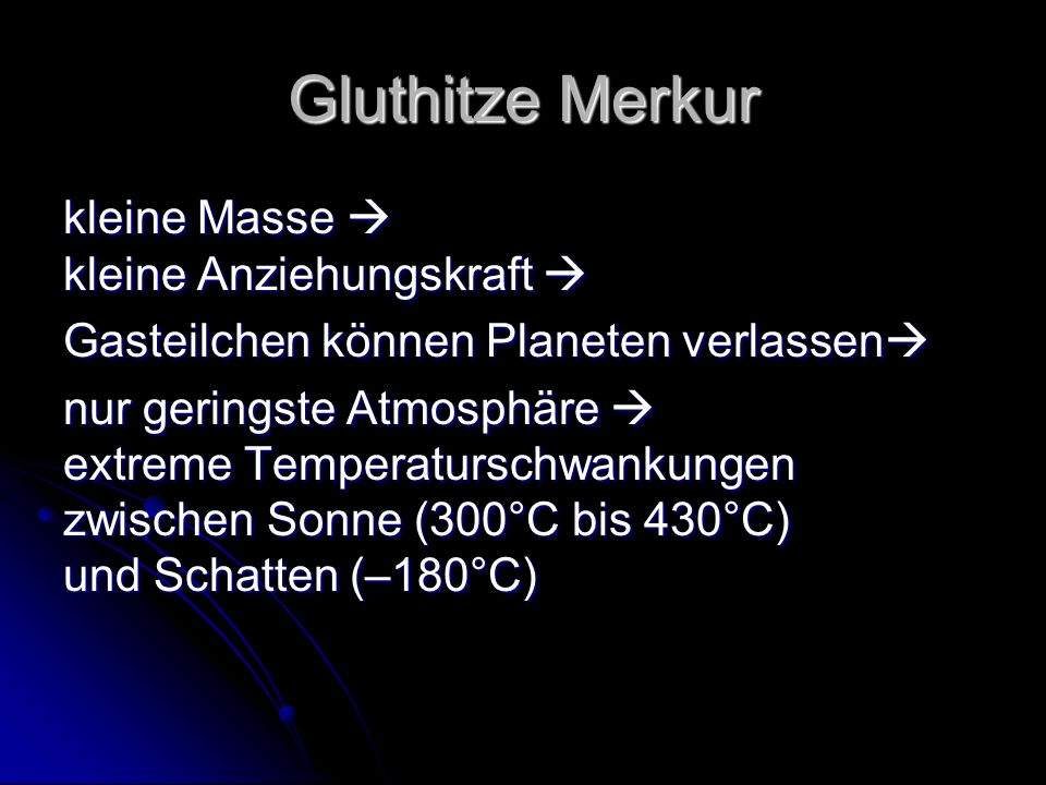 Gluthitze Merkur kleine Masse kleine Anziehungskraft kleine Masse kleine Anziehungskraft Gasteilchen können Planeten verlassen Gasteilchen können Planeten verlassen nur geringste Atmosphäre extreme Temperaturschwankungen zwischen Sonne (300°C bis 430°C) und Schatten (–180°C)