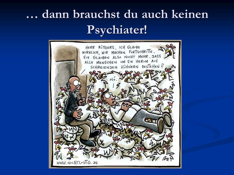 … dann brauchst du auch keinen Psychiater!