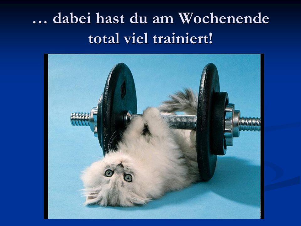 … dabei hast du am Wochenende total viel trainiert!