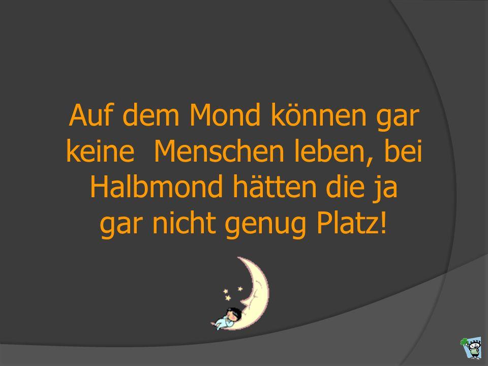Auf dem Mond können gar keine Menschen leben, bei Halbmond hätten die ja gar nicht genug Platz!