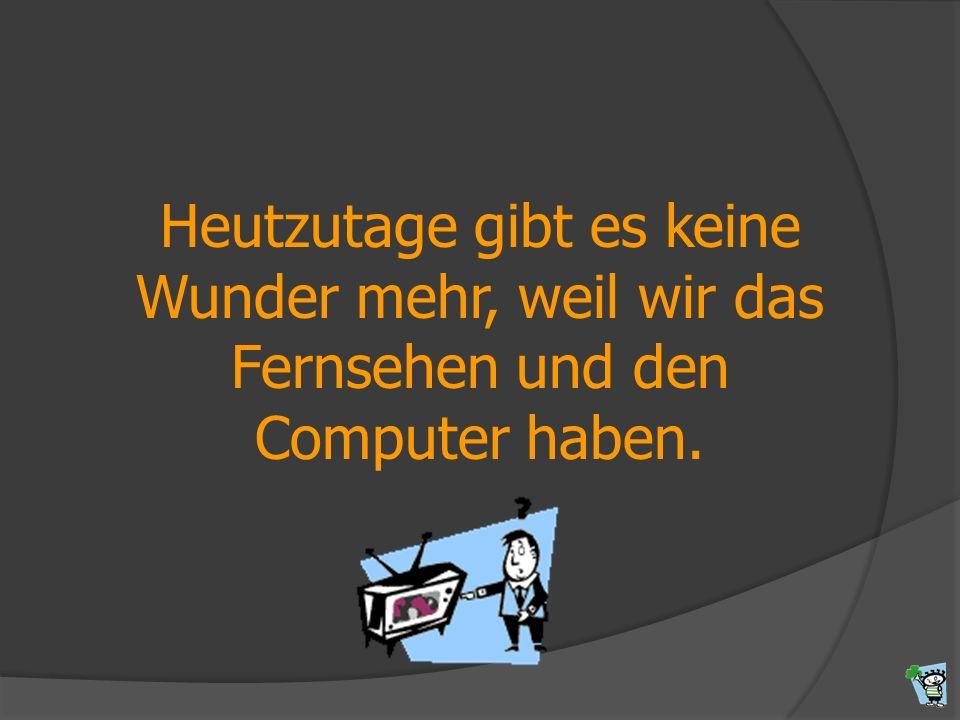 Heutzutage gibt es keine Wunder mehr, weil wir das Fernsehen und den Computer haben.
