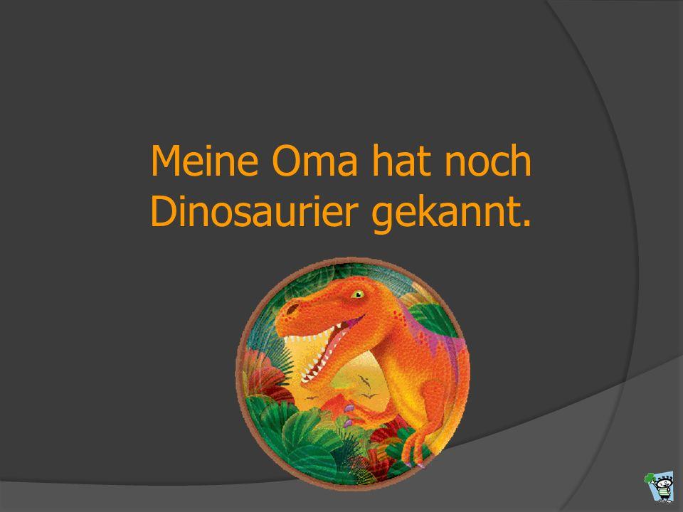 Meine Oma hat noch Dinosaurier gekannt.