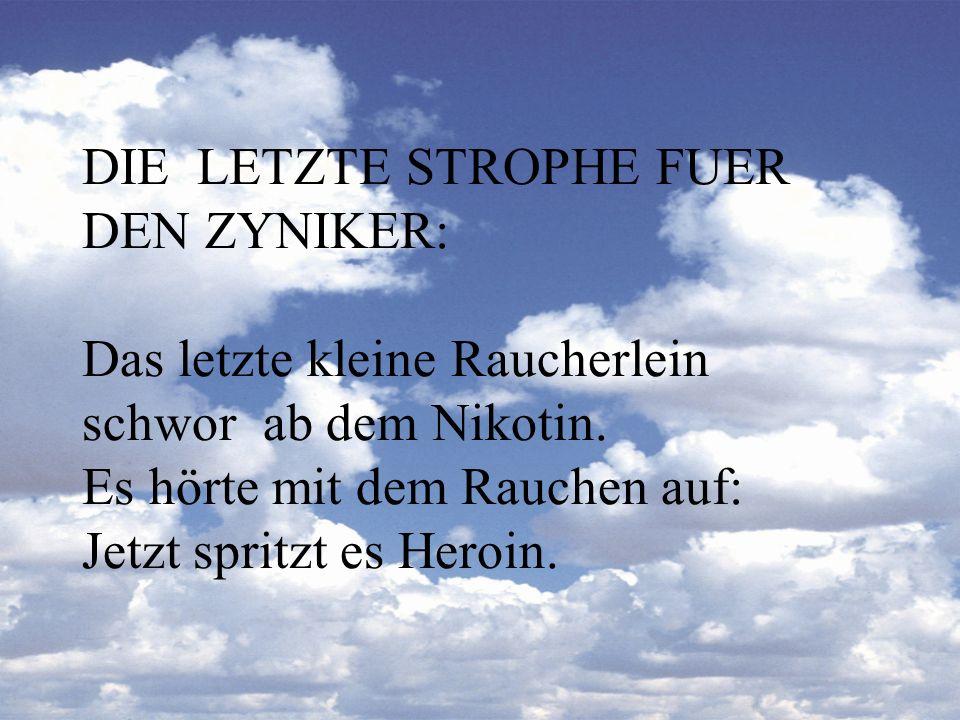 DIE LETZTE STROPHE FUER DEN ZYNIKER: Das letzte kleine Raucherlein schwor ab dem Nikotin. Es hörte mit dem Rauchen auf: Jetzt spritzt es Heroin.