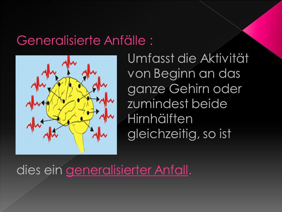 Generalisierte Anfälle : Umfasst die Aktivität von Beginn an das ganze Gehirn oder zumindest beide Hirnhälften gleichzeitig, so ist dies ein generalis