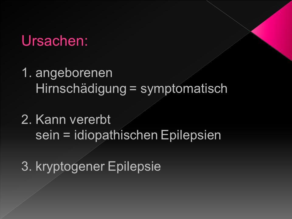 Ursachen: 1. angeborenen Hirnschädigung = symptomatisch 2. Kann vererbt sein = idiopathischen Epilepsien 3. kryptogener Epilepsie