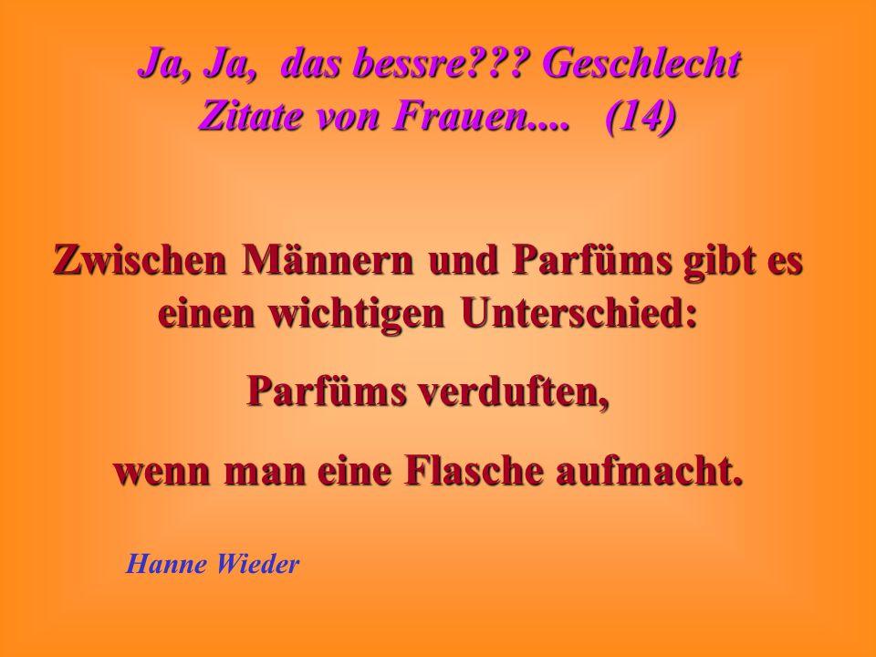 Ja, Ja, das bessre??? Geschlecht Zitate von Frauen.... (14) Vielen Männern hat das Wohnungsamt die gute Kinderstube abgenommen. Gisela Schlüter