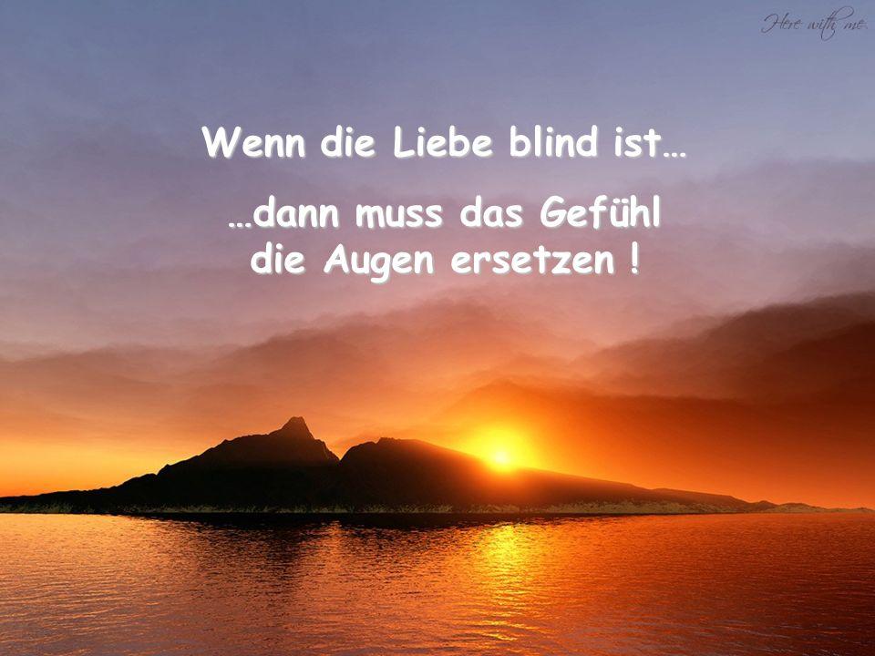 Wenn die Liebe blind ist… …dann muss das Gefühl die Augen ersetzen !