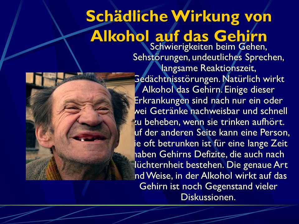 Schädliche Wirkung von Alkohol auf das Gehirn Schwierigkeiten beim Gehen, Sehstörungen, undeutliches Sprechen, langsame Reaktionszeit, Gedächtnisstöru