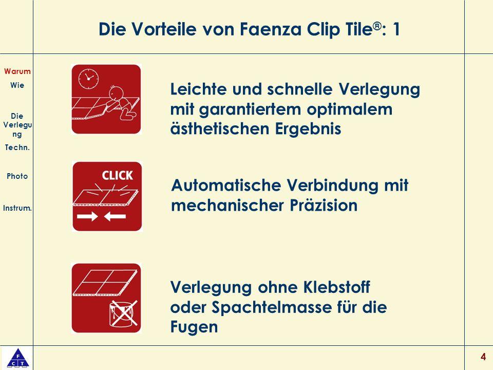 4 Die Vorteile von Faenza Clip Tile ® : 1 Leichte und schnelle Verlegung mit garantiertem optimalem ästhetischen Ergebnis Verlegung ohne Klebstoff oder Spachtelmasse für die Fugen Warum Wie Die Verlegu ng Techn.