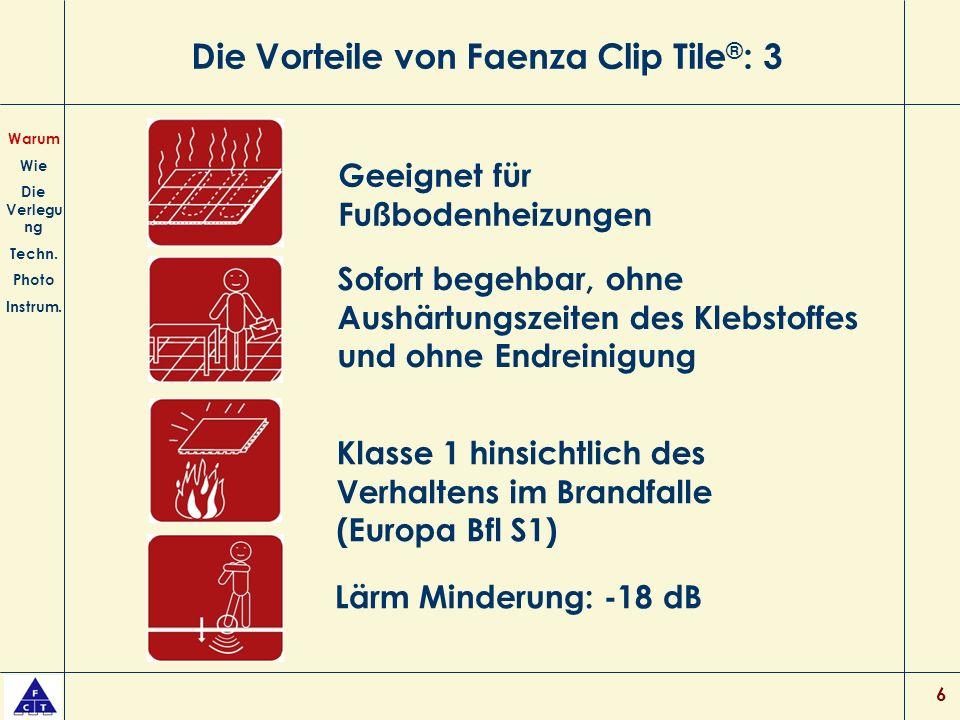 6 Die Vorteile von Faenza Clip Tile ® : 3 Sofort begehbar, ohne Aushärtungszeiten des Klebstoffes und ohne Endreinigung Klasse 1 hinsichtlich des Verhaltens im Brandfalle (Europa Bfl S1) Warum Wie Die Verlegu ng Techn.