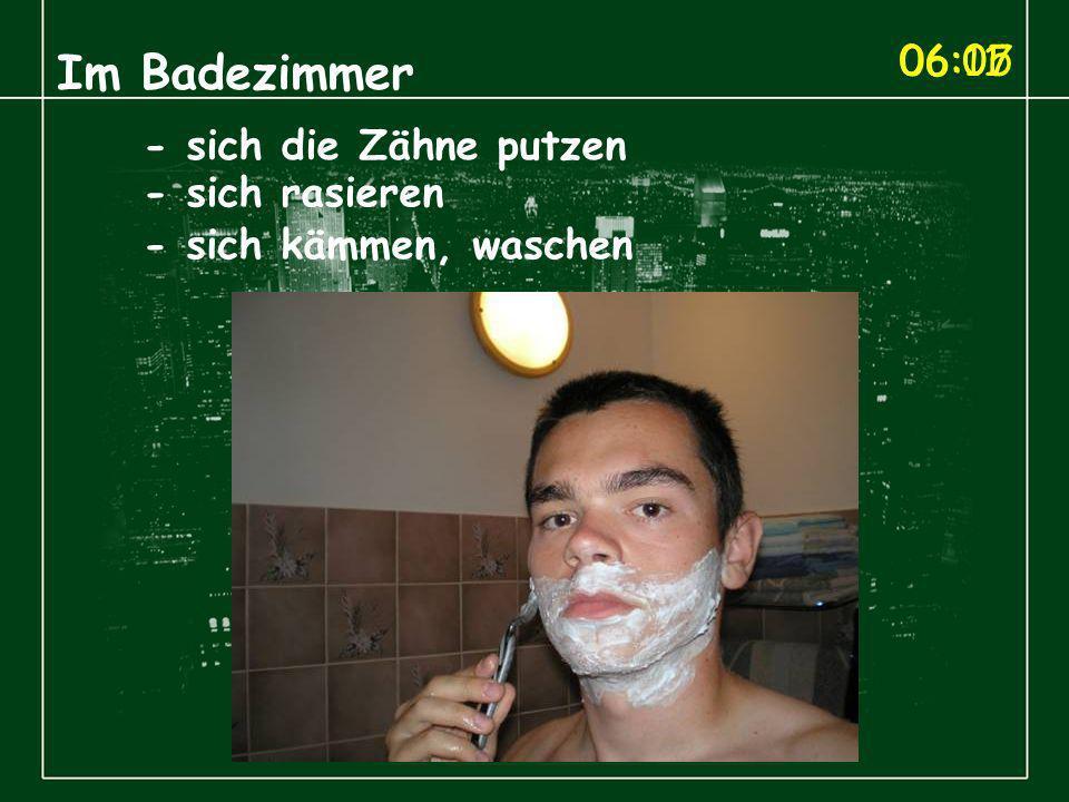 06:05 Im Badezimmer - sich die Zähne putzen - sich rasieren 06:07 - sich kämmen, waschen 06:11