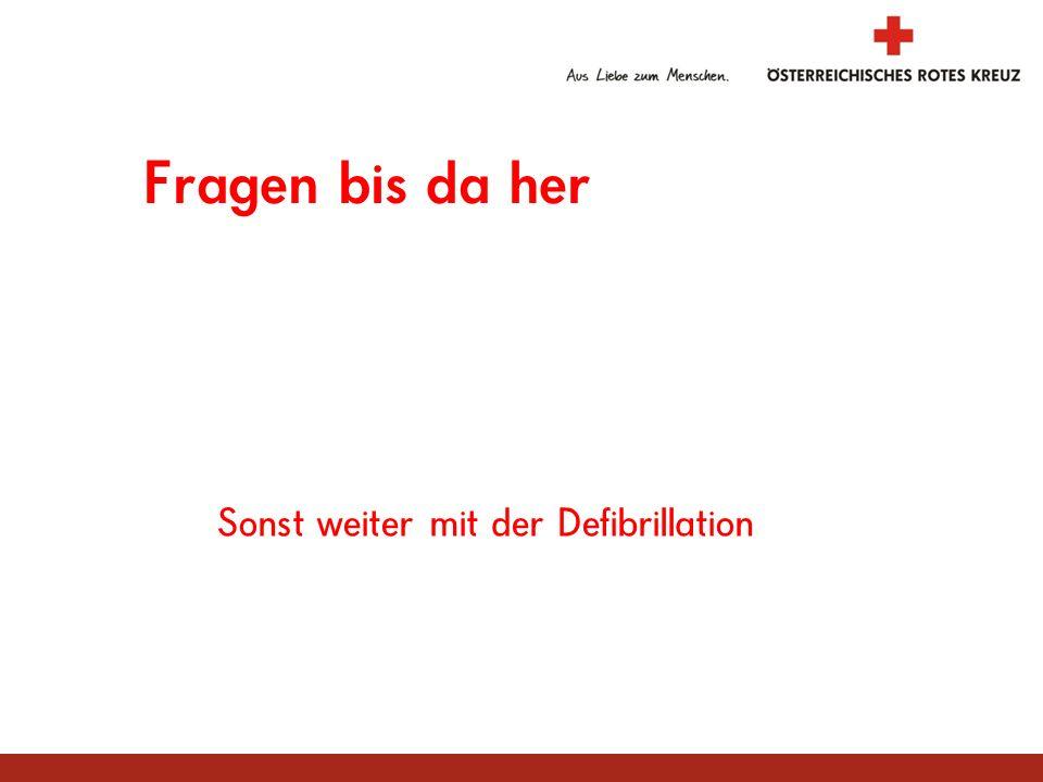 Fragen bis da her Sonst weiter mit der Defibrillation