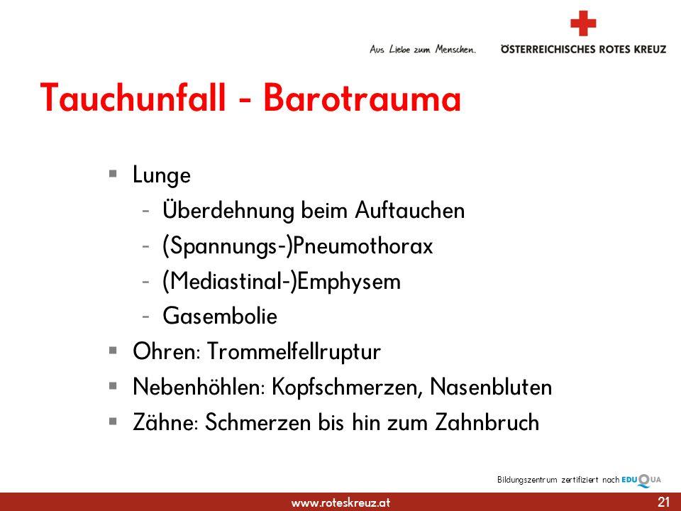 www.roteskreuz.at Bildungszentrumzertifiziert nach Tauchunfall - Barotrauma Lunge - Überdehnung beim Auftauchen - (Spannungs-)Pneumothorax - (Mediastinal-)Emphysem - Gasembolie Ohren: Trommelfellruptur Nebenhöhlen: Kopfschmerzen, Nasenbluten Zähne: Schmerzen bis hin zum Zahnbruch 21