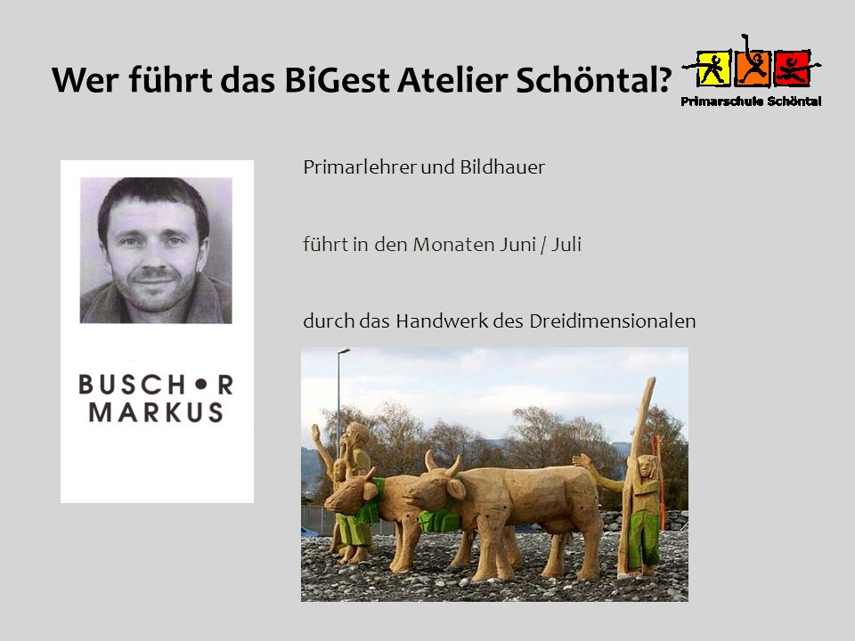 Wer führt das BiGest Atelier Schöntal? Primarlehrer und Bildhauer führt in den Monaten Juni / Juli durch das Handwerk des Dreidimensionalen