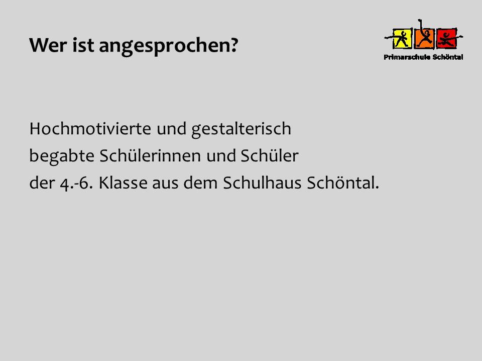 Wer ist angesprochen? Hochmotivierte und gestalterisch begabte Schülerinnen und Schüler der 4.-6. Klasse aus dem Schulhaus Schöntal.
