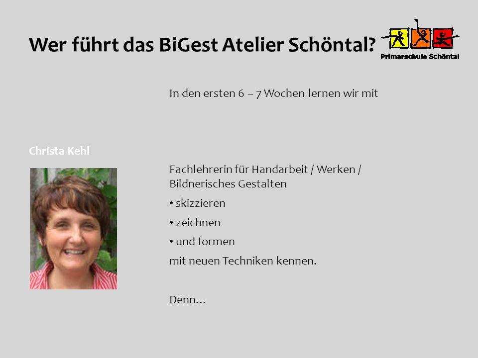 Wer führt das BiGest Atelier Schöntal? Christa Kehl In den ersten 6 – 7 Wochen lernen wir mit Fachlehrerin für Handarbeit / Werken / Bildnerisches Ges