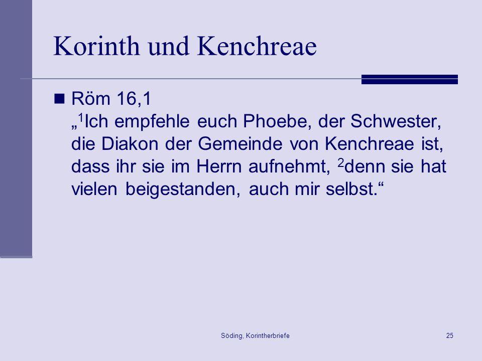 Söding, Korintherbriefe25 Korinth und Kenchreae Röm 16,1 1 Ich empfehle euch Phoebe, der Schwester, die Diakon der Gemeinde von Kenchreae ist, dass ih