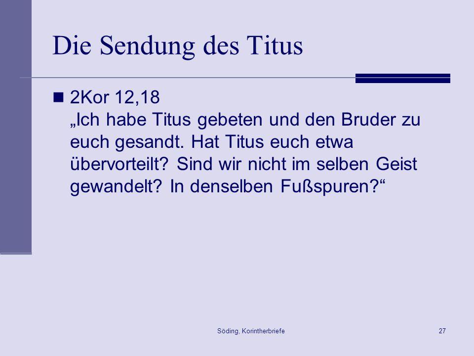 Söding, Korintherbriefe27 Die Sendung des Titus 2Kor 12,18 Ich habe Titus gebeten und den Bruder zu euch gesandt. Hat Titus euch etwa übervorteilt? Si