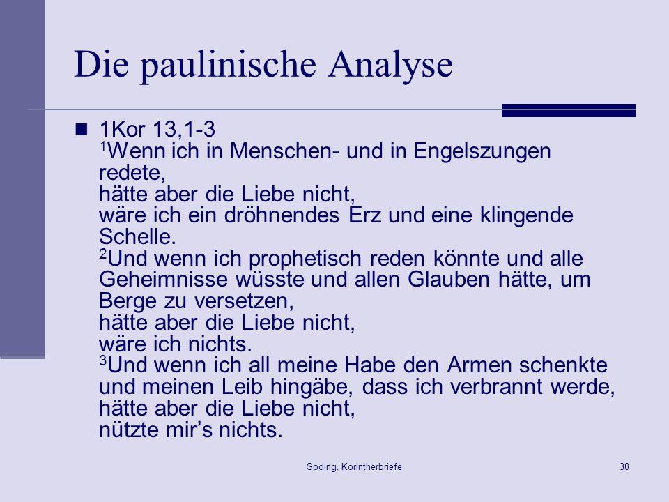 Söding, Korintherbriefe38 Die paulinische Analyse 1Kor 13,1-3 1 Wenn ich in Menschen- und in Engelszungen redete, hätte aber die Liebe nicht, wäre ich