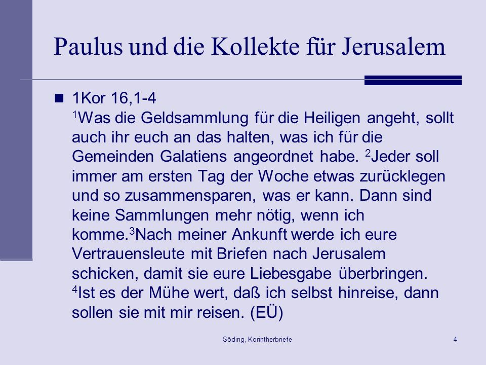 Söding, Korintherbriefe4 Paulus und die Kollekte für Jerusalem 1Kor 16,1-4 1 Was die Geldsammlung für die Heiligen angeht, sollt auch ihr euch an das