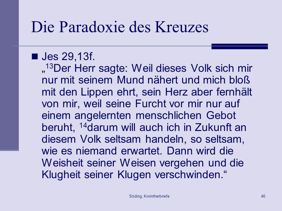 Söding, Korintherbriefe46 Die Paradoxie des Kreuzes Jes 29,13f. 13 Der Herr sagte: Weil dieses Volk sich mir nur mit seinem Mund nähert und mich bloß