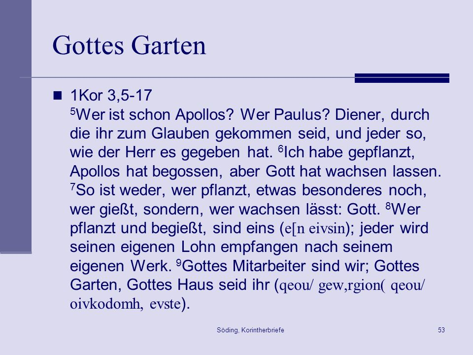 Söding, Korintherbriefe53 Gottes Garten 1Kor 3,5-17 5 Wer ist schon Apollos? Wer Paulus? Diener, durch die ihr zum Glauben gekommen seid, und jeder so
