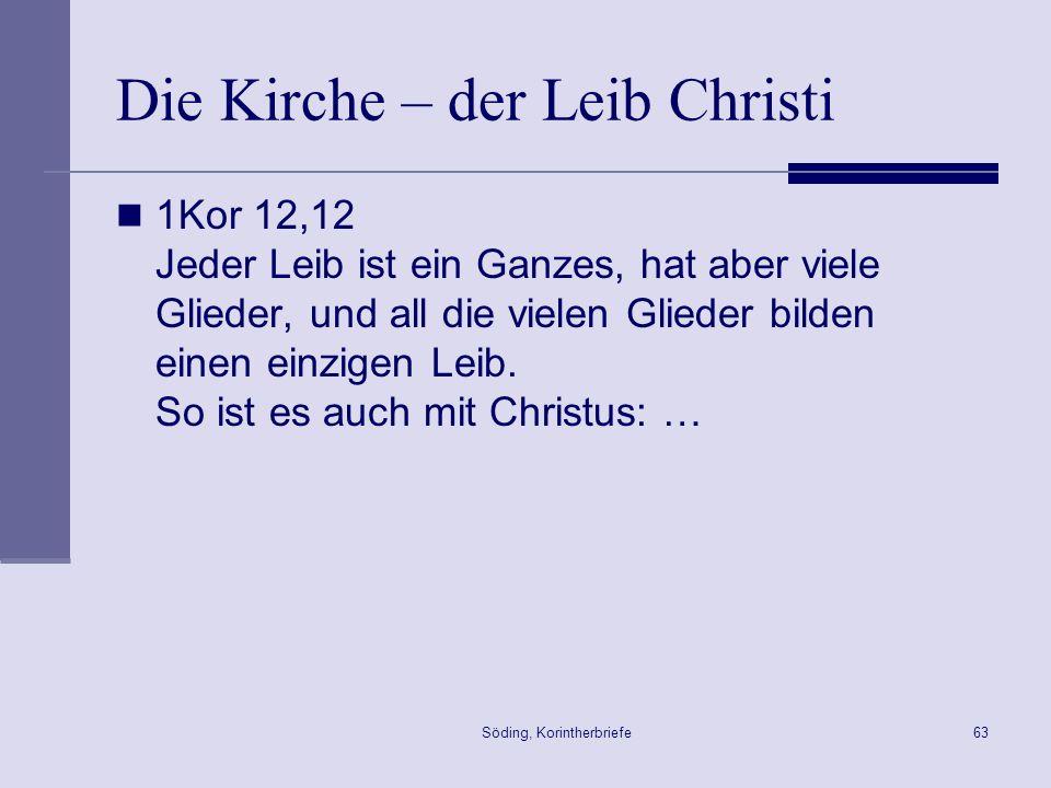 Söding, Korintherbriefe63 Die Kirche – der Leib Christi 1Kor 12,12 Jeder Leib ist ein Ganzes, hat aber viele Glieder, und all die vielen Glieder bilde