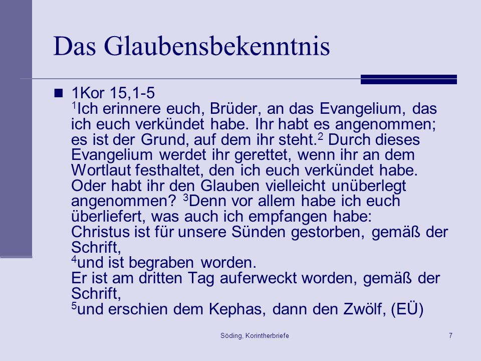 Söding, Korintherbriefe7 Das Glaubensbekenntnis 1Kor 15,1-5 1 Ich erinnere euch, Brüder, an das Evangelium, das ich euch verkündet habe. Ihr habt es a
