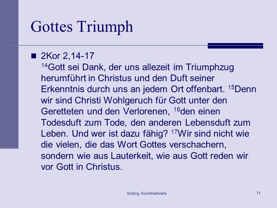Söding, Korintherbriefe71 Gottes Triumph 2Kor 2,14-17 14 Gott sei Dank, der uns allezeit im Triumphzug herumführt in Christus und den Duft seiner Erke