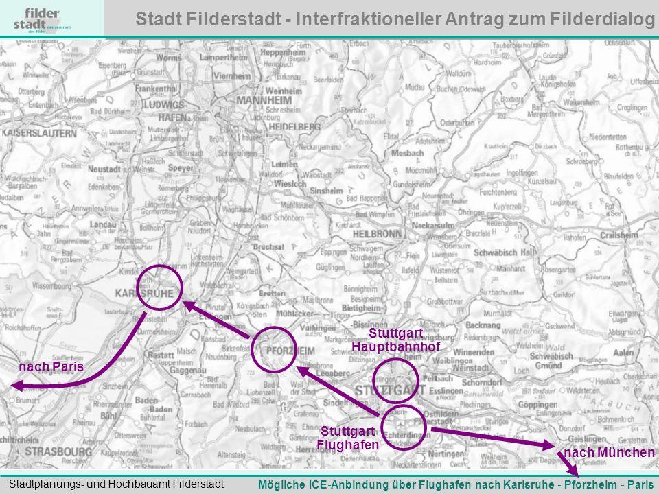Stadt Filderstadt - Interfraktioneller Antrag zum Filderdialog Stadtplanungs- und Hochbauamt Filderstadt Mögliche ICE-Anbindung über Flughafen nach Karlsruhe - Pforzheim - Paris nach München nach Paris Stuttgart Hauptbahnhof Stuttgart Flughafen