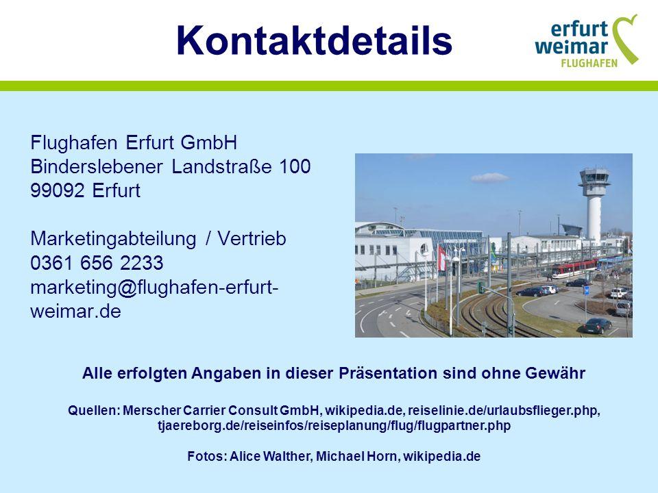 Kontaktdetails Flughafen Erfurt GmbH Binderslebener Landstraße 100 99092 Erfurt Marketingabteilung / Vertrieb 0361 656 2233 marketing@flughafen-erfurt- weimar.de Alle erfolgten Angaben in dieser Präsentation sind ohne Gewähr Quellen: Merscher Carrier Consult GmbH, wikipedia.de, reiselinie.de/urlaubsflieger.php, tjaereborg.de/reiseinfos/reiseplanung/flug/flugpartner.php Fotos: Alice Walther, Michael Horn, wikipedia.de