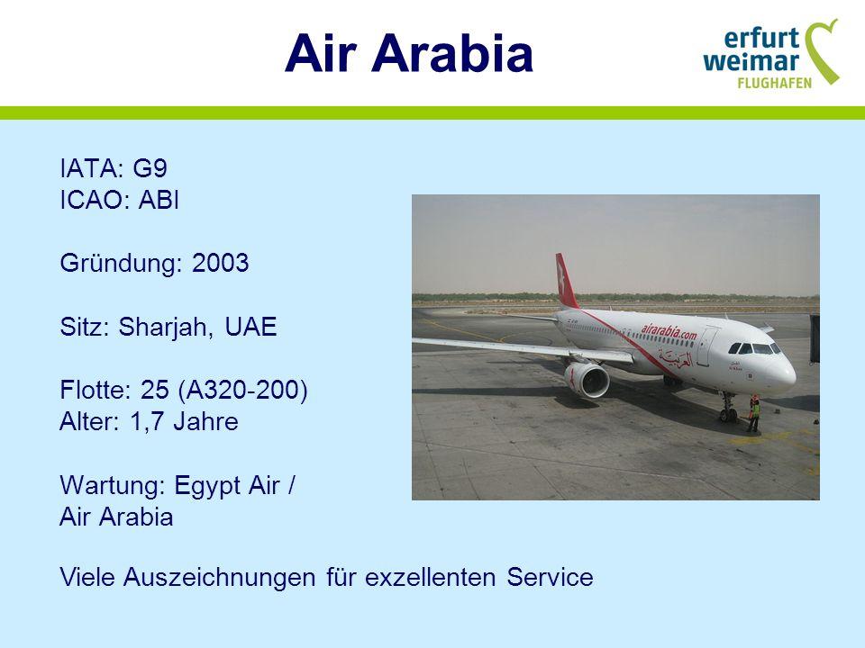 Air Arabia IATA: G9 ICAO: ABI Gründung: 2003 Sitz: Sharjah, UAE Flotte: 25 (A320-200) Alter: 1,7 Jahre Wartung: Egypt Air / Air Arabia Viele Auszeichnungen für exzellenten Service