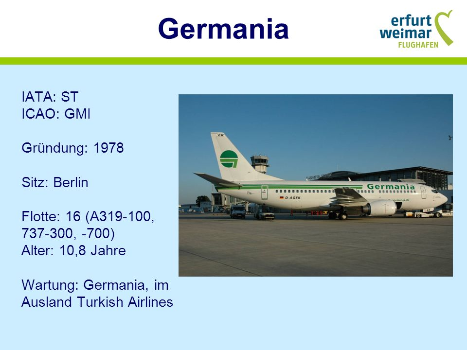 Germania IATA: ST ICAO: GMI Gründung: 1978 Sitz: Berlin Flotte: 16 (A319-100, 737-300, -700) Alter: 10,8 Jahre Wartung: Germania, im Ausland Turkish Airlines