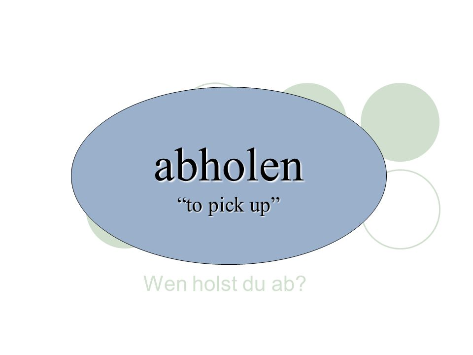 Wen holst du ab? abholen to pick up