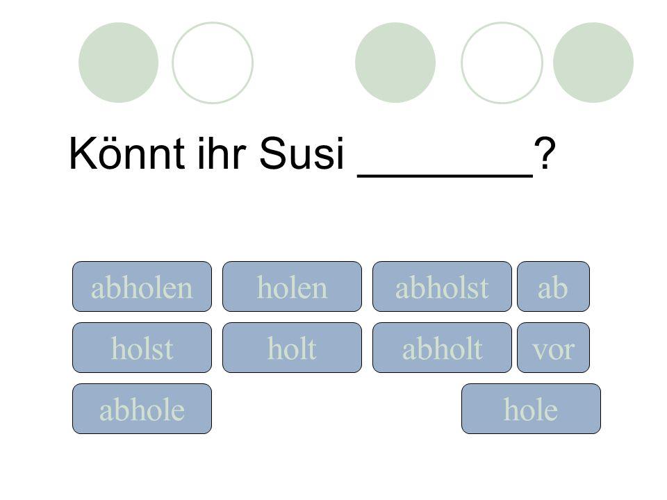Könnt ihr Susi _______? holeabhole holst holen holt ab vor abholenabholst abholt
