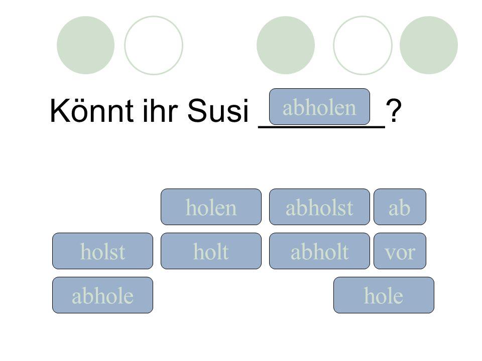 Könnt ihr Susi _______? holeabhole holst holen holt ab vor abholen abholst abholt