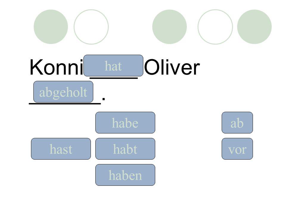 Konni ____ Oliver ______. hat hast habe habt ab vor abgeholt haben
